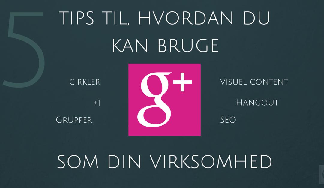 5 Tips til, hvordan din virksomhed bruger Google+